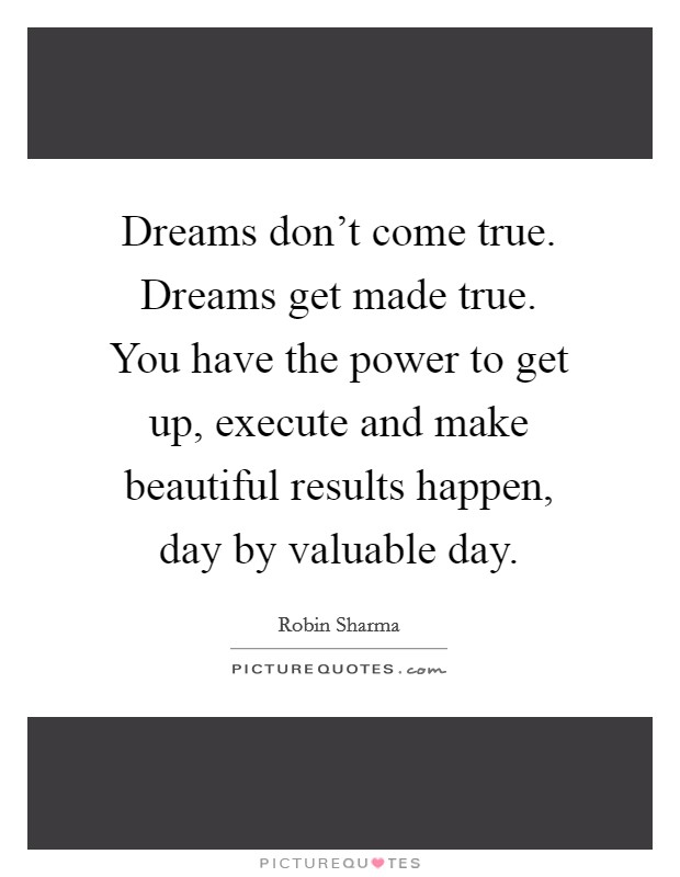 Dreams don't come true. Dreams get made true. You have the power to get up, execute and make beautiful results happen, day by valuable day. Picture Quote #1