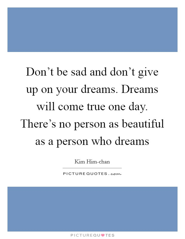 Don't be sad and don't give up on your dreams. Dreams will come true one day. There's no person as beautiful as a person who dreams Picture Quote #1