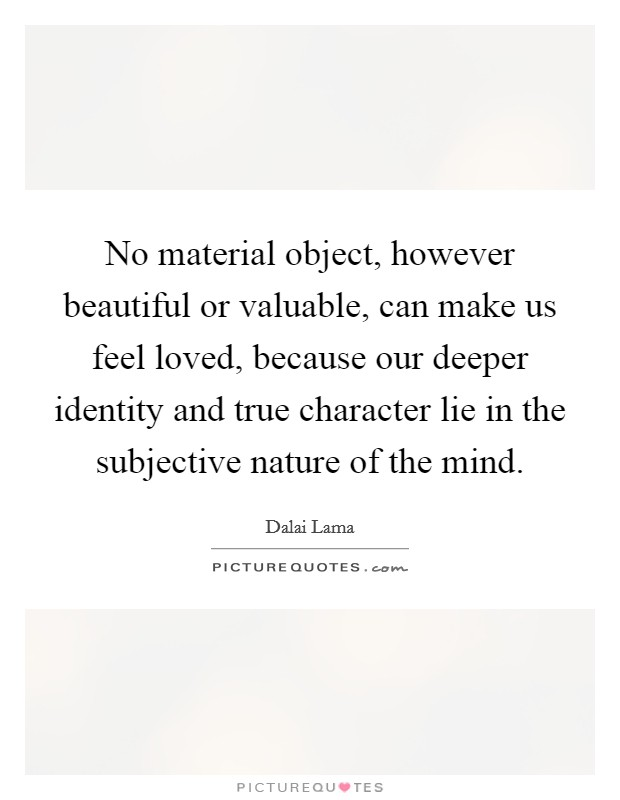 No material object, however beautiful or valuable, can make us feel loved, because our deeper identity and true character lie in the subjective nature of the mind Picture Quote #1