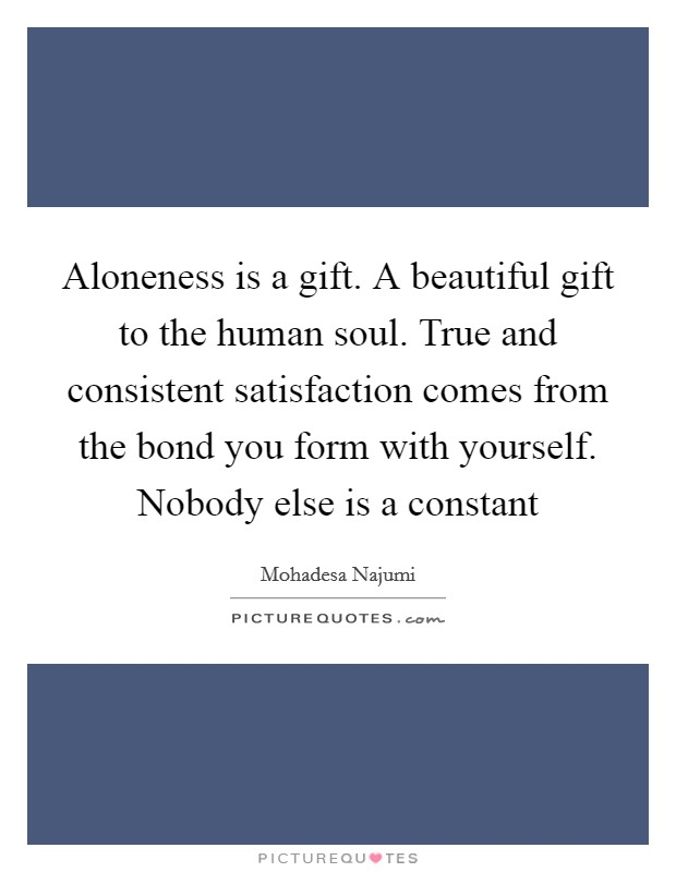 Aloneness is a gift. A beautiful gift to the human soul. True and consistent satisfaction comes from the bond you form with yourself. Nobody else is a constant Picture Quote #1