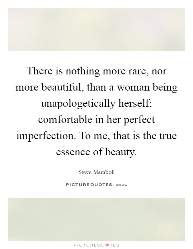There is nothing more rare, nor more beautiful, than a woman being unapologetically herself; comfortable in her perfect imperfection. To me, that is the true essence of beauty Picture Quote #1