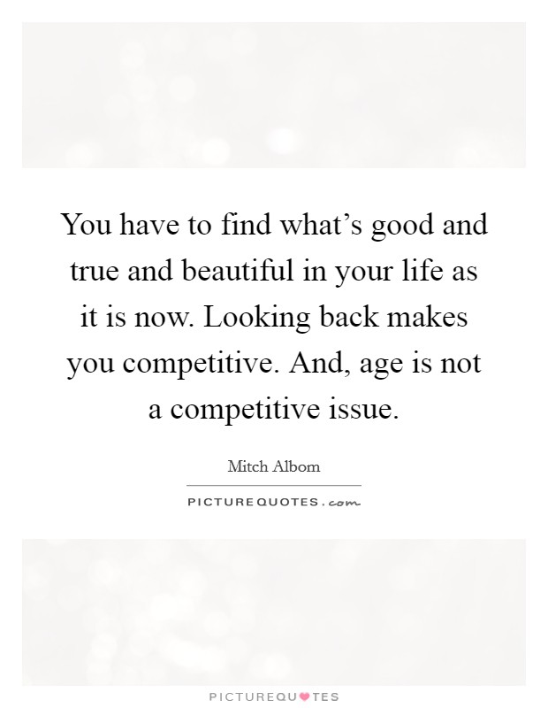 You have to find what's good and true and beautiful in your life as it is now. Looking back makes you competitive. And, age is not a competitive issue Picture Quote #1