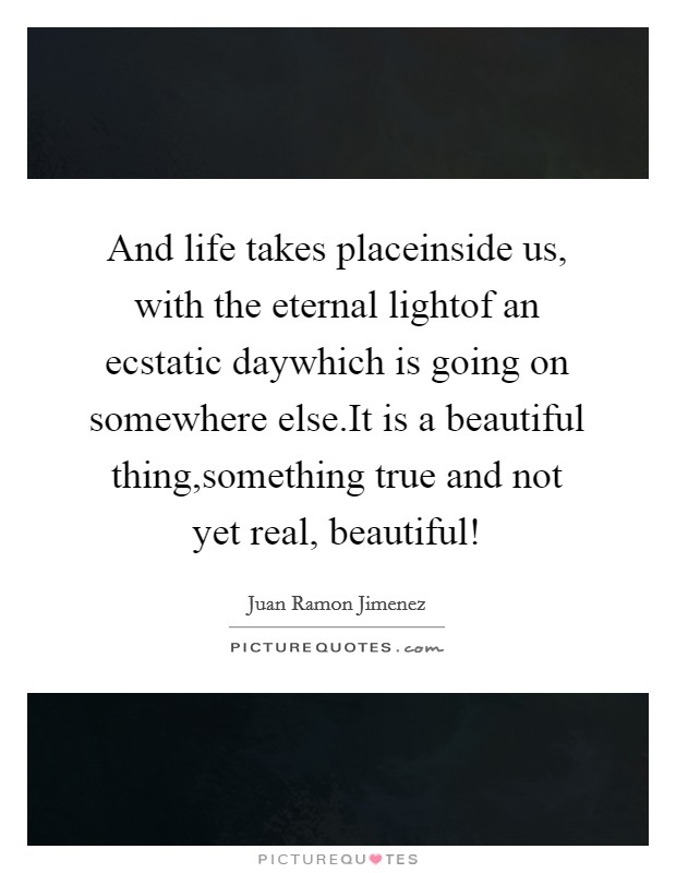 And life takes placeinside us, with the eternal lightof an ecstatic daywhich is going on somewhere else.It is a beautiful thing,something true and not yet real, beautiful! Picture Quote #1