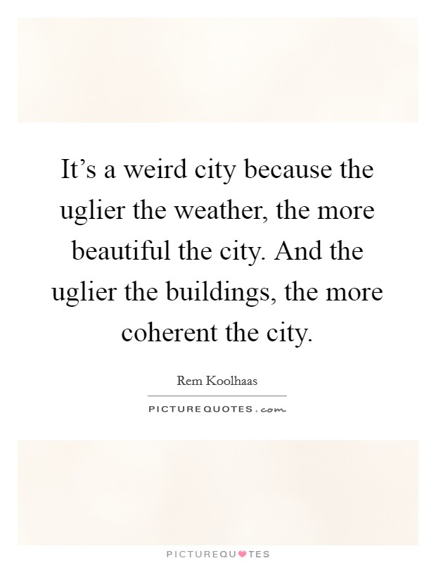 It's a weird city because the uglier the weather, the more beautiful the city. And the uglier the buildings, the more coherent the city Picture Quote #1