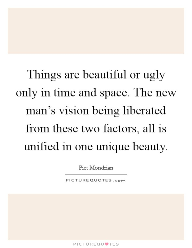 Things are beautiful or ugly only in time and space. The new man's vision being liberated from these two factors, all is unified in one unique beauty Picture Quote #1