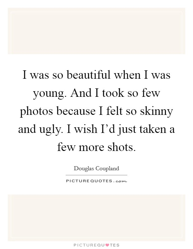 I was so beautiful when I was young. And I took so few photos because I felt so skinny and ugly. I wish I'd just taken a few more shots Picture Quote #1