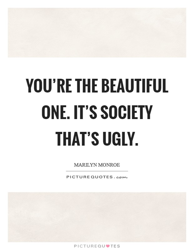 You're the beautiful one. It's society that's ugly Picture Quote #1