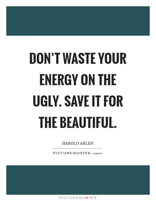 Don't waste your energy on the ugly. Save it for the beautiful Picture Quote #1