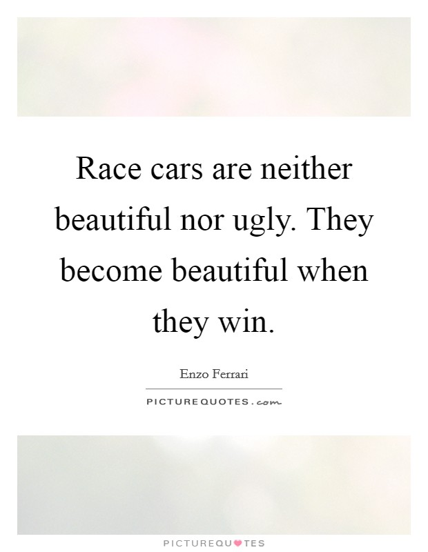 Race cars are neither beautiful nor ugly. They become beautiful when they win Picture Quote #1