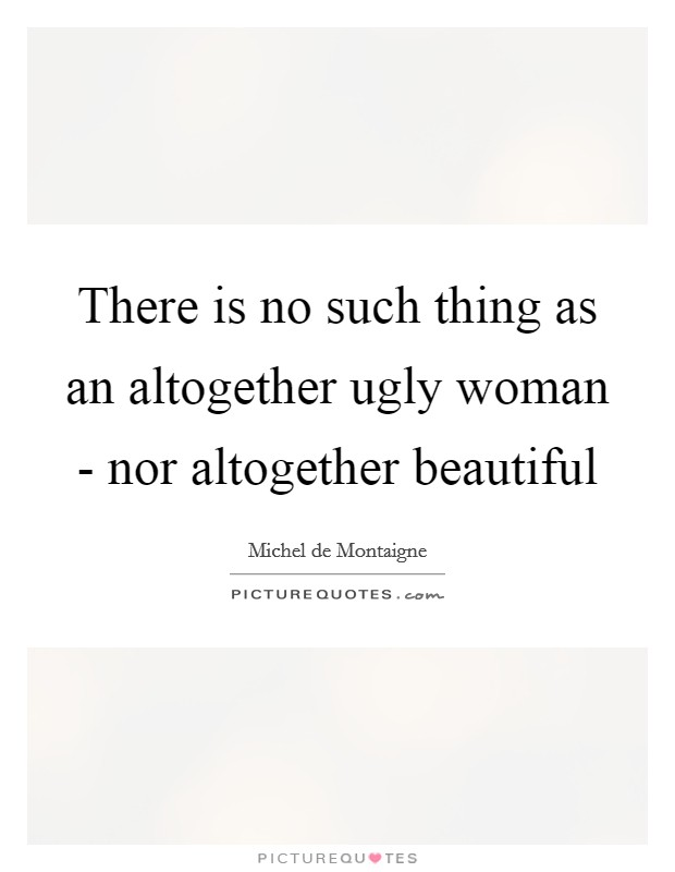 There is no such thing as an altogether ugly woman - nor altogether beautiful Picture Quote #1