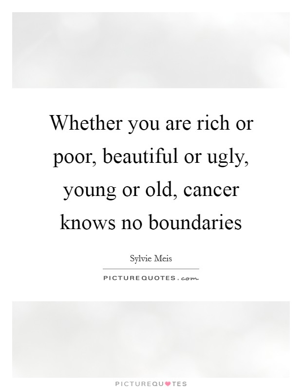 Whether you are rich or poor, beautiful or ugly, young or old, cancer knows no boundaries Picture Quote #1