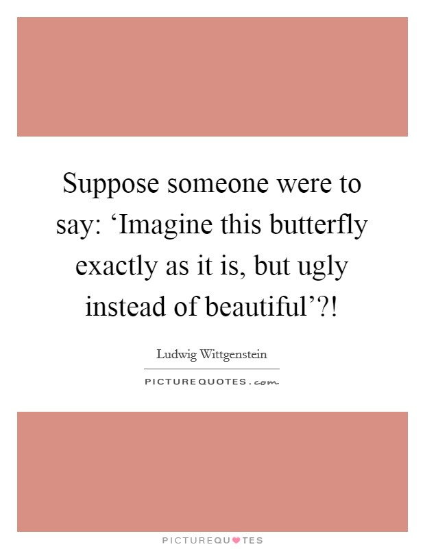 Suppose someone were to say: 'Imagine this butterfly exactly as it is, but ugly instead of beautiful'?! Picture Quote #1