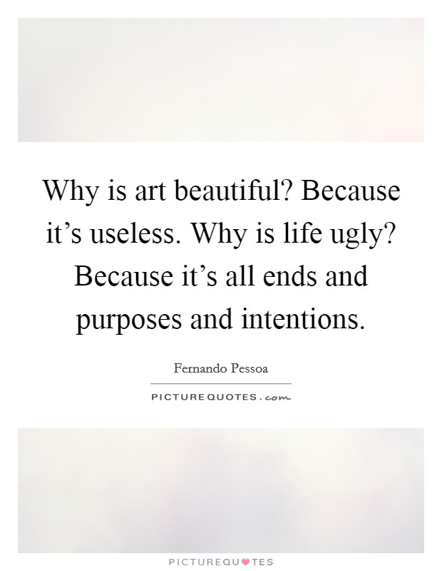 Why is art beautiful? Because it's useless. Why is life ugly? Because it's all ends and purposes and intentions Picture Quote #1