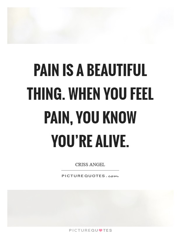 Pain is a beautiful thing. When you feel pain, you know you're alive Picture Quote #1