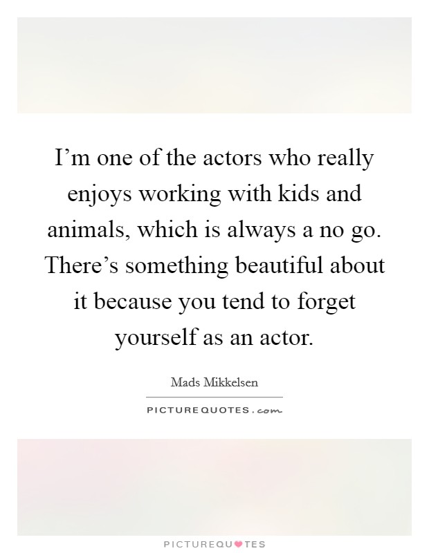 I'm one of the actors who really enjoys working with kids and animals, which is always a no go. There's something beautiful about it because you tend to forget yourself as an actor Picture Quote #1