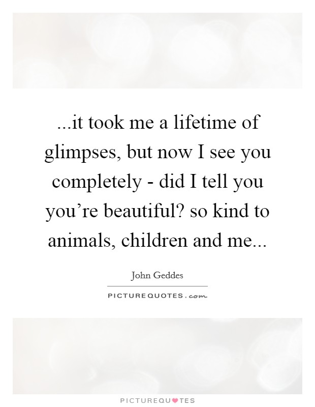 ...it took me a lifetime of glimpses, but now I see you completely - did I tell you you're beautiful? so kind to animals, children and me Picture Quote #1