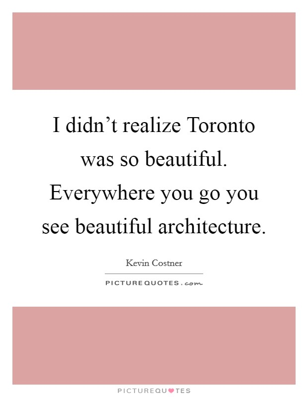 I didn't realize Toronto was so beautiful. Everywhere you go you see beautiful architecture Picture Quote #1