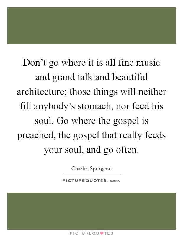 Don't go where it is all fine music and grand talk and beautiful architecture; those things will neither fill anybody's stomach, nor feed his soul. Go where the gospel is preached, the gospel that really feeds your soul, and go often Picture Quote #1