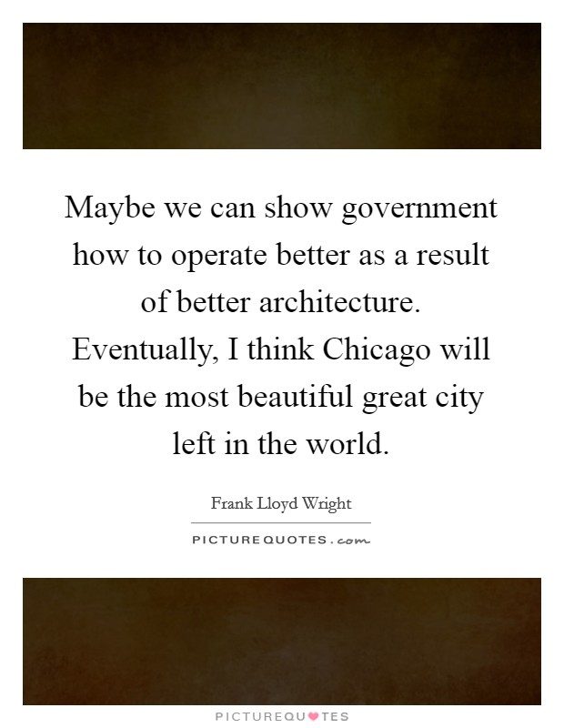 Maybe we can show government how to operate better as a result of better architecture. Eventually, I think Chicago will be the most beautiful great city left in the world Picture Quote #1