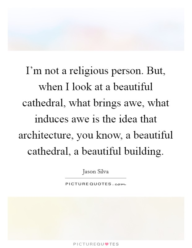 I'm not a religious person. But, when I look at a beautiful cathedral, what brings awe, what induces awe is the idea that architecture, you know, a beautiful cathedral, a beautiful building Picture Quote #1