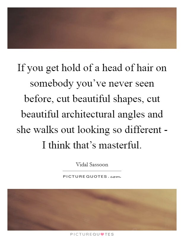 If you get hold of a head of hair on somebody you've never seen before, cut beautiful shapes, cut beautiful architectural angles and she walks out looking so different - I think that's masterful Picture Quote #1