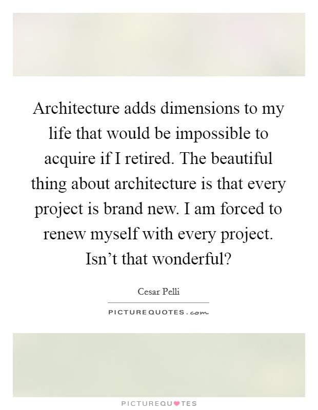 Architecture adds dimensions to my life that would be impossible to acquire if I retired. The beautiful thing about architecture is that every project is brand new. I am forced to renew myself with every project. Isn't that wonderful? Picture Quote #1