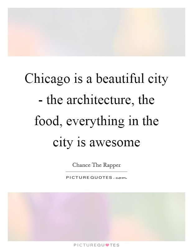 Chicago is a beautiful city - the architecture, the food, everything in the city is awesome Picture Quote #1