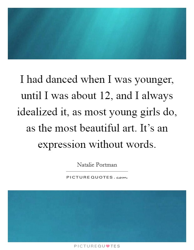 I had danced when I was younger, until I was about 12, and I always idealized it, as most young girls do, as the most beautiful art. It's an expression without words Picture Quote #1