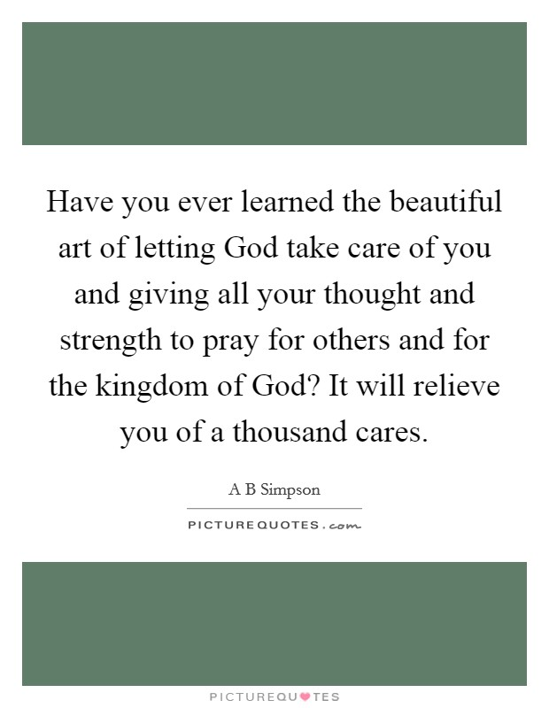 Have you ever learned the beautiful art of letting God take care of you and giving all your thought and strength to pray for others and for the kingdom of God? It will relieve you of a thousand cares Picture Quote #1