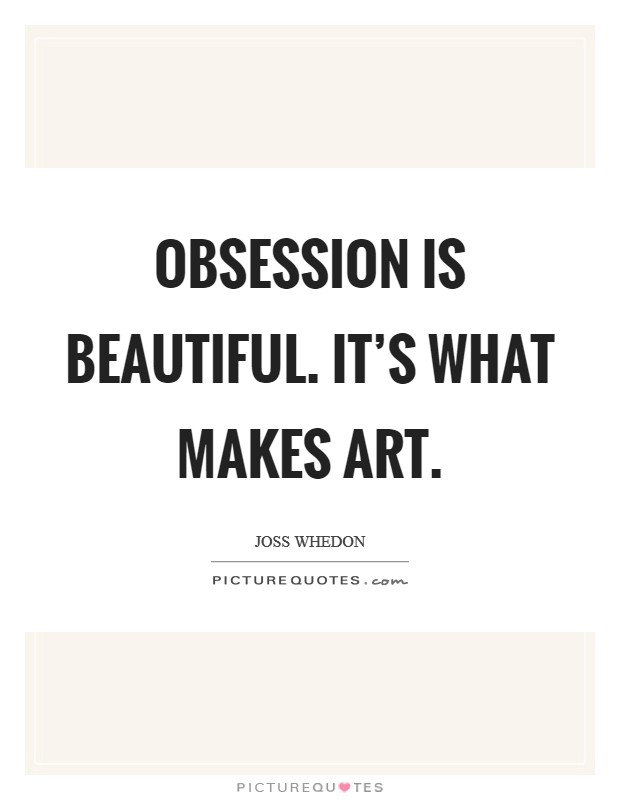 Obsession is beautiful. It's what makes art Picture Quote #1