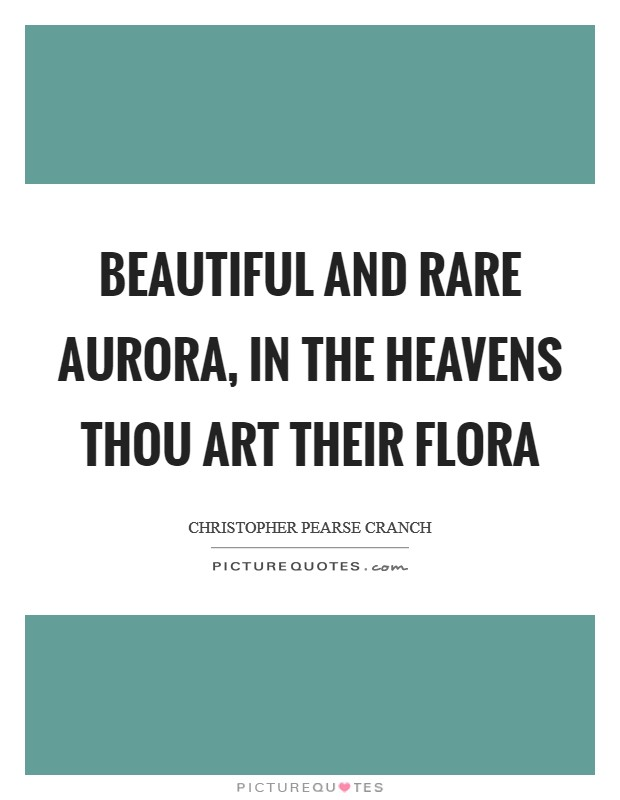 Beautiful and rare Aurora, In the heavens thou art their Flora Picture Quote #1