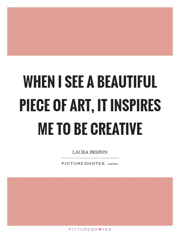 When I see a beautiful piece of art, it inspires me to be creative Picture Quote #1
