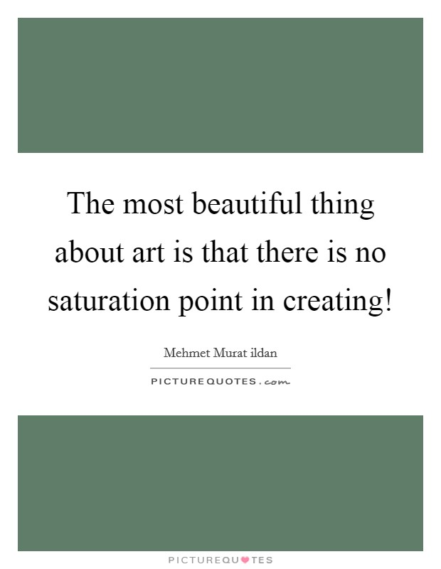 The most beautiful thing about art is that there is no saturation point in creating! Picture Quote #1