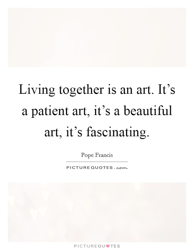 Living together is an art. It's a patient art, it's a beautiful art, it's fascinating Picture Quote #1