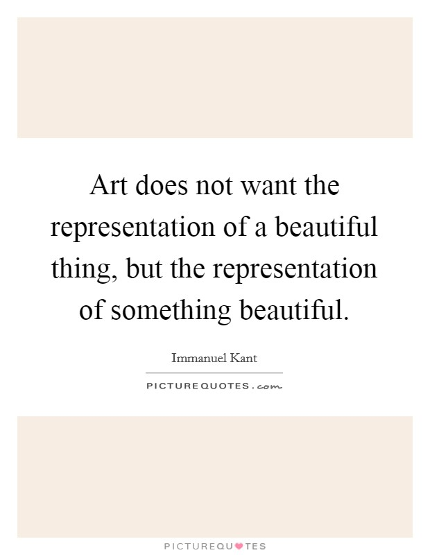 Art does not want the representation of a beautiful thing, but the representation of something beautiful Picture Quote #1