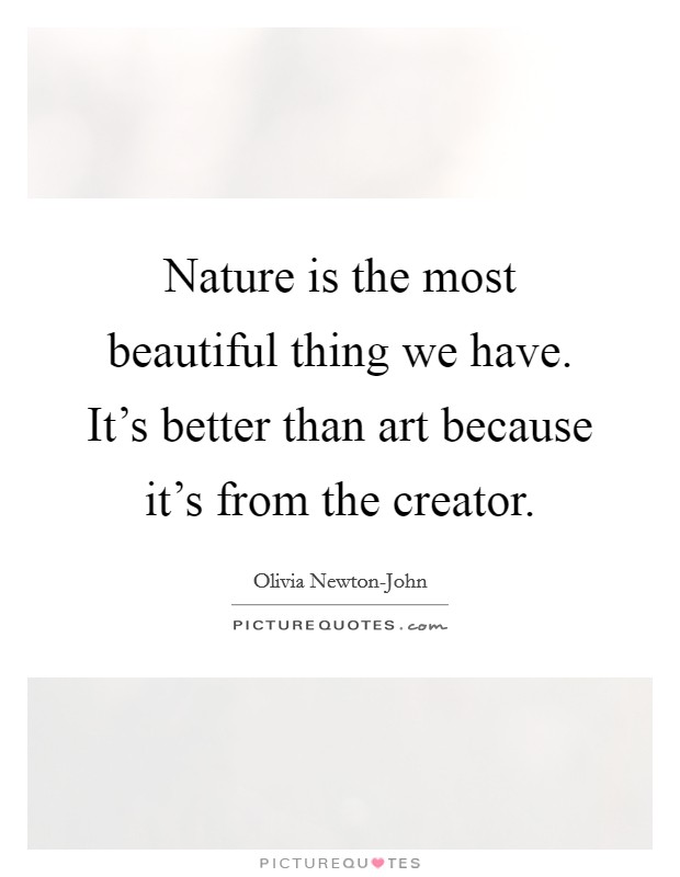 Nature is the most beautiful thing we have. It's better than art because it's from the creator Picture Quote #1