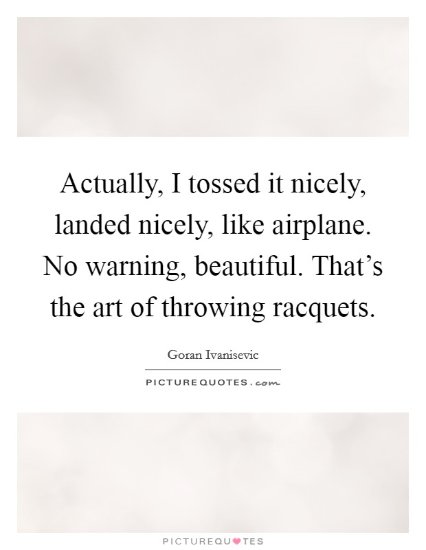 Actually, I tossed it nicely, landed nicely, like airplane. No warning, beautiful. That's the art of throwing racquets Picture Quote #1