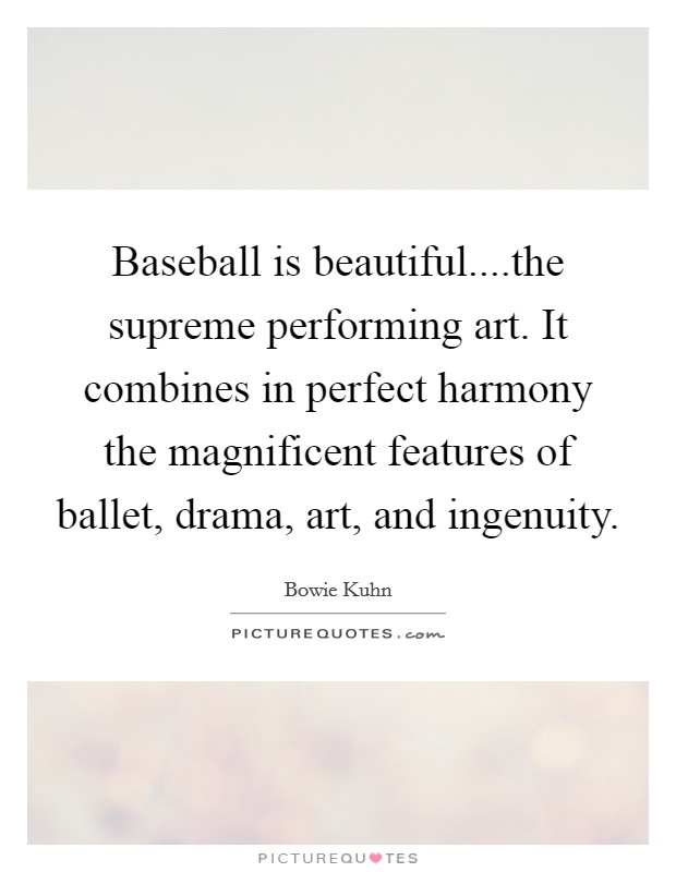 Baseball is beautiful....the supreme performing art. It combines in perfect harmony the magnificent features of ballet, drama, art, and ingenuity Picture Quote #1