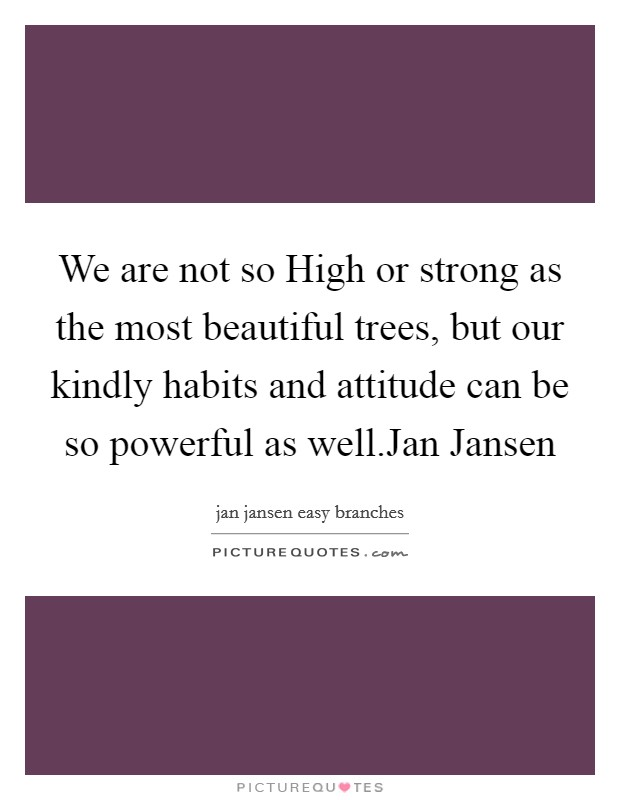We are not so High or strong as the most beautiful trees, but our kindly habits and attitude can be so powerful as well.Jan Jansen Picture Quote #1