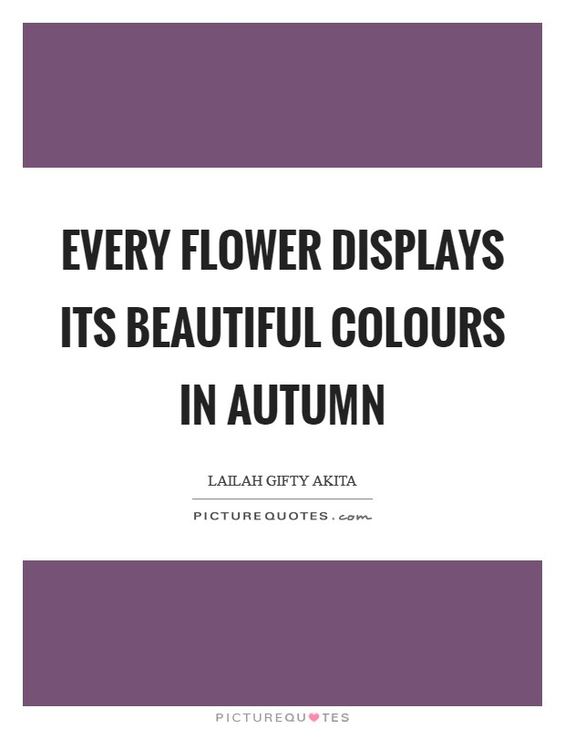 Every flower displays its beautiful colours in autumn Picture Quote #1