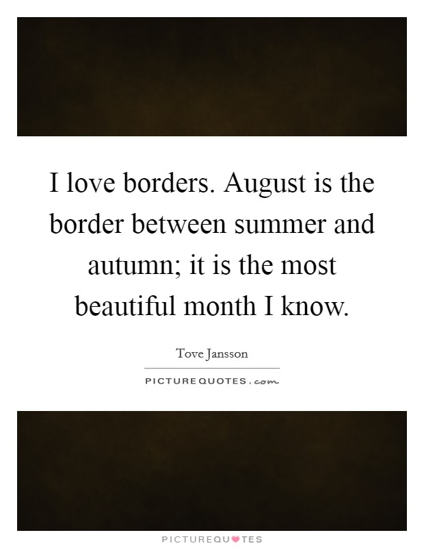I love borders. August is the border between summer and autumn; it is the most beautiful month I know Picture Quote #1