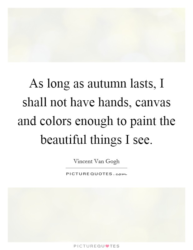 As long as autumn lasts, I shall not have hands, canvas and colors enough to paint the beautiful things I see Picture Quote #1