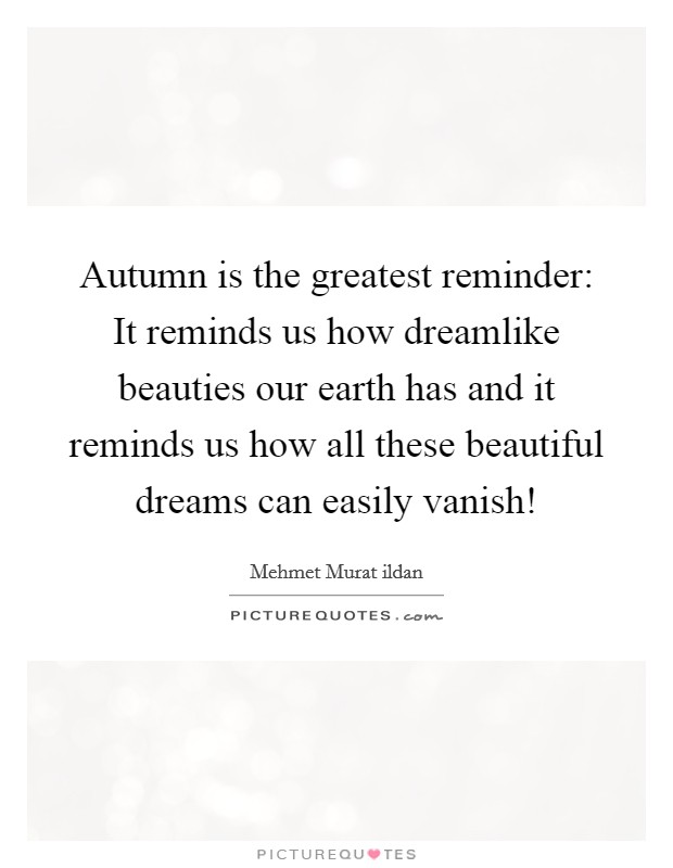 Autumn is the greatest reminder: It reminds us how dreamlike beauties our earth has and it reminds us how all these beautiful dreams can easily vanish! Picture Quote #1