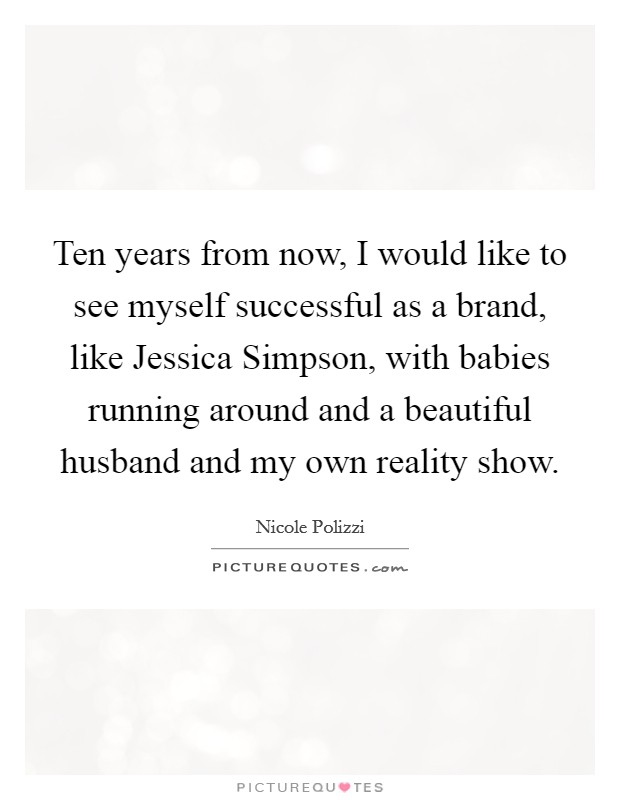 Ten years from now, I would like to see myself successful as a brand, like Jessica Simpson, with babies running around and a beautiful husband and my own reality show Picture Quote #1