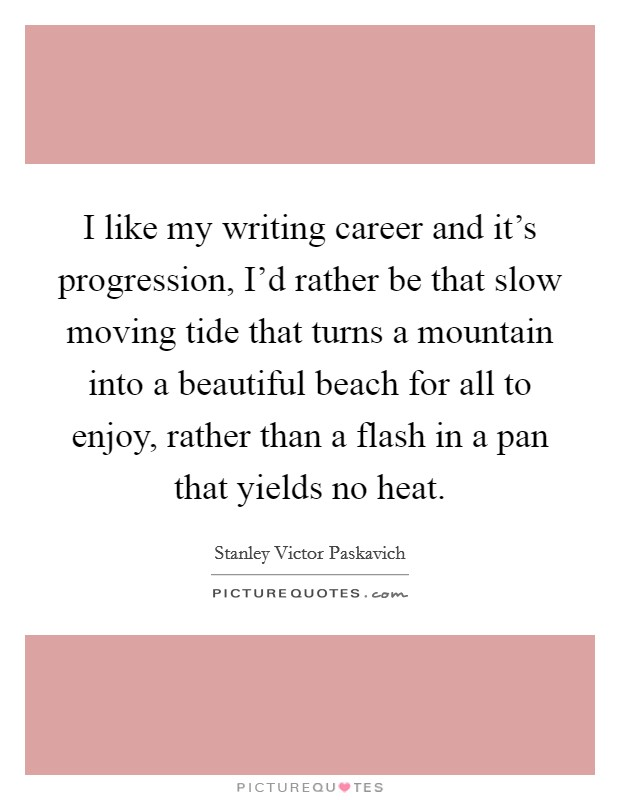I like my writing career and it's progression, I'd rather be that slow moving tide that turns a mountain into a beautiful beach for all to enjoy, rather than a flash in a pan that yields no heat Picture Quote #1