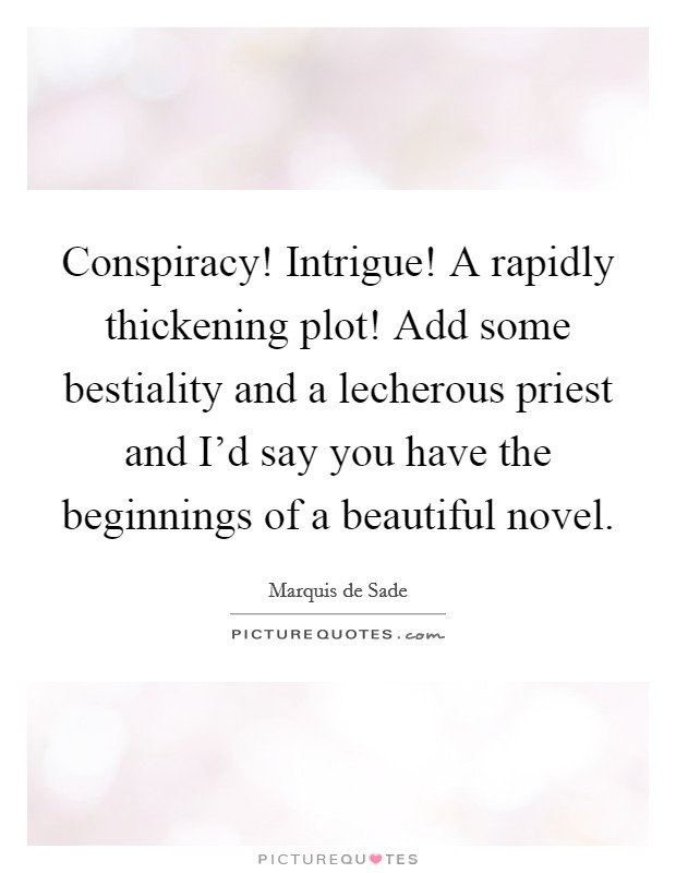 Conspiracy! Intrigue! A rapidly thickening plot! Add some bestiality and a lecherous priest and I'd say you have the beginnings of a beautiful novel Picture Quote #1