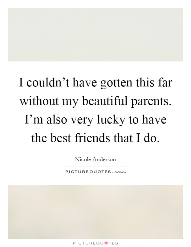 I couldn't have gotten this far without my beautiful parents. I'm also very lucky to have the best friends that I do. Picture Quote #1