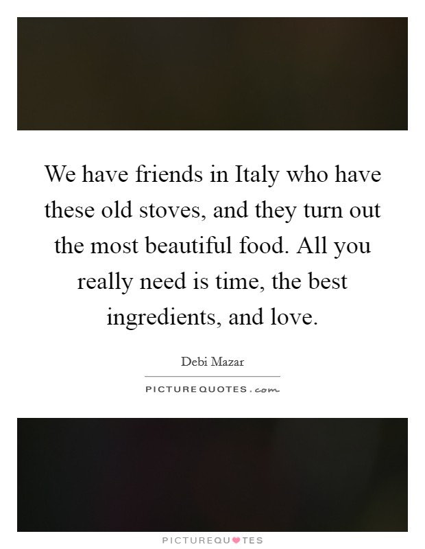 We have friends in Italy who have these old stoves, and they turn out the most beautiful food. All you really need is time, the best ingredients, and love. Picture Quote #1