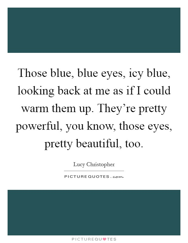 Those blue, blue eyes, icy blue, looking back at me as if I could warm them up. They're pretty powerful, you know, those eyes, pretty beautiful, too Picture Quote #1