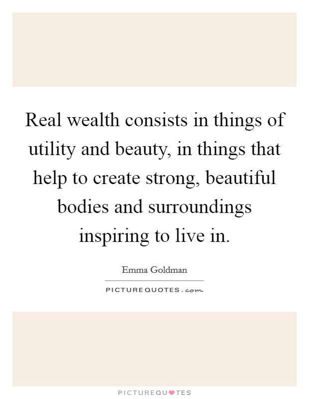 Real wealth consists in things of utility and beauty, in things that help to create strong, beautiful bodies and surroundings inspiring to live in Picture Quote #1
